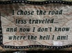 I chose the road less traveled... and now i don't know where the hell I am!